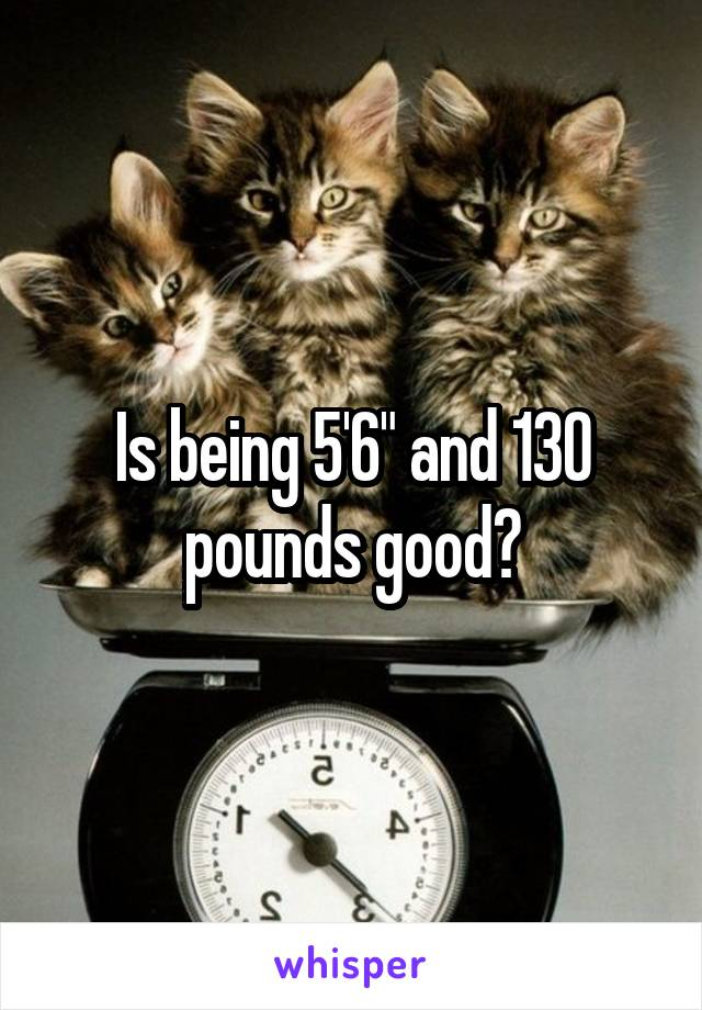 """Is being 5'6"""" and 130 pounds good?"""