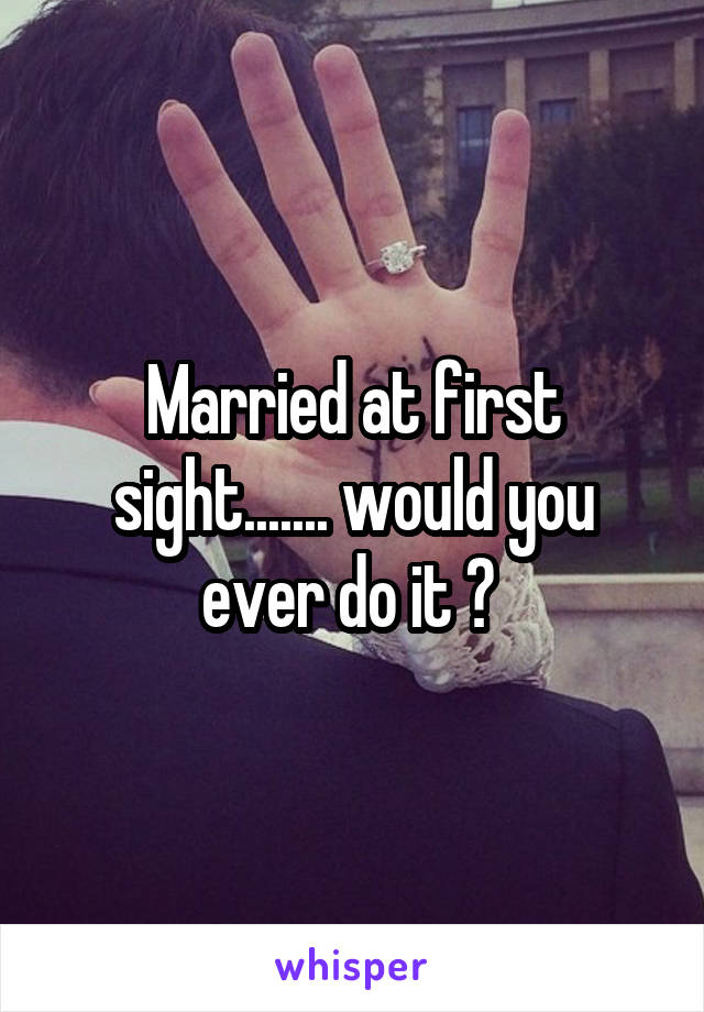 Married at first sight....... would you ever do it ?