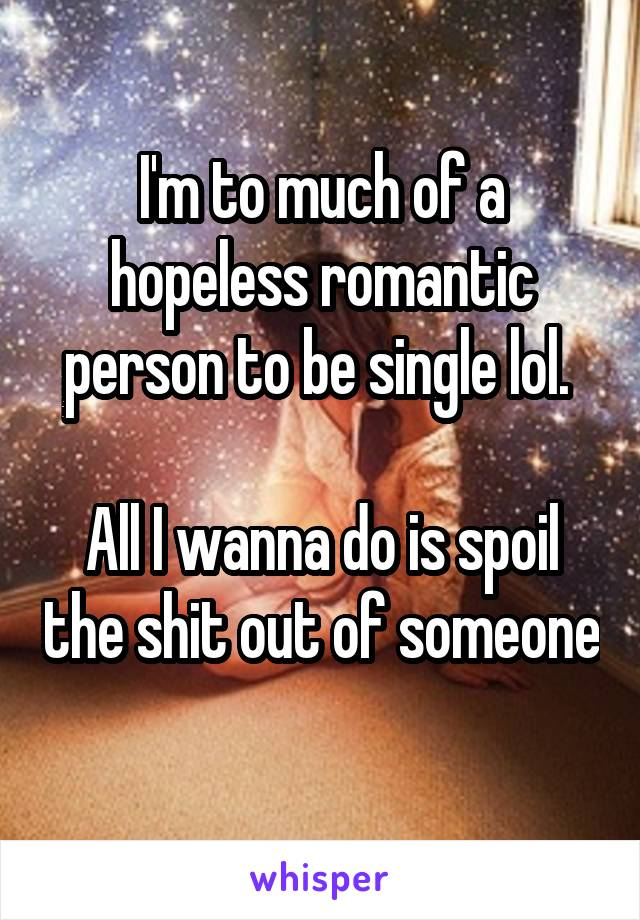 I'm to much of a hopeless romantic person to be single lol.   All I wanna do is spoil the shit out of someone