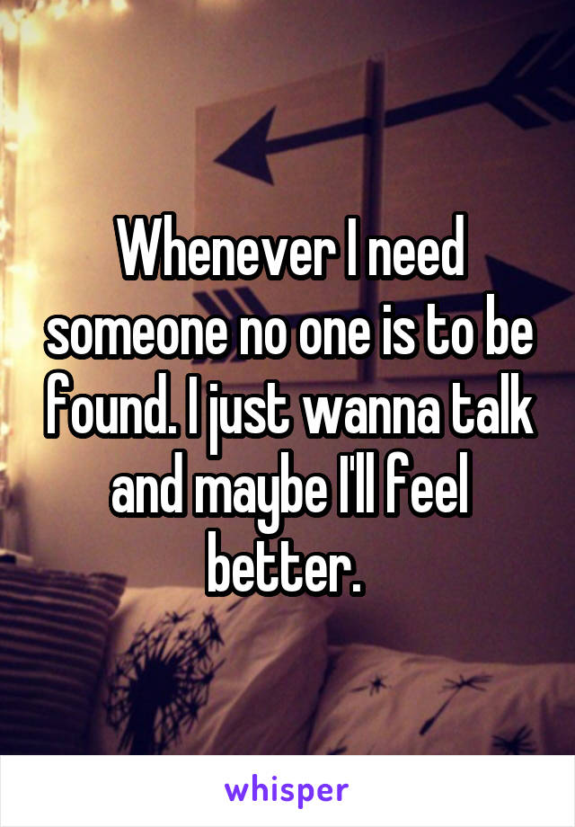 Whenever I need someone no one is to be found. I just wanna talk and maybe I'll feel better.