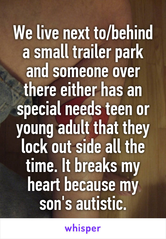 We live next to/behind a small trailer park and someone over there either has an special needs teen or young adult that they lock out side all the time. It breaks my heart because my son's autistic.
