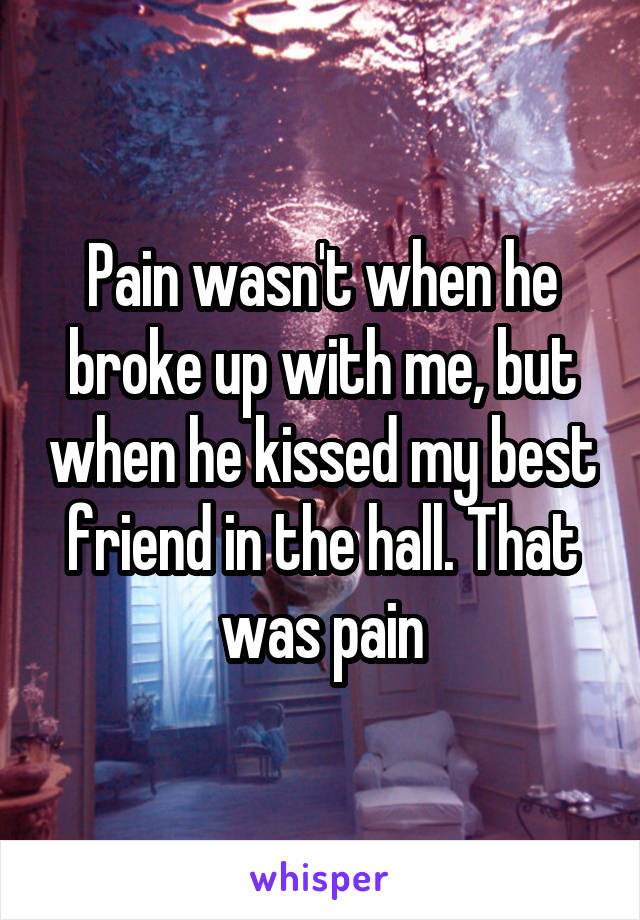 Pain wasn't when he broke up with me, but when he kissed my best friend in the hall. That was pain