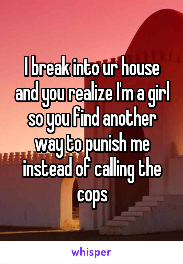 I break into ur house and you realize I'm a girl so you find another way to punish me instead of calling the cops