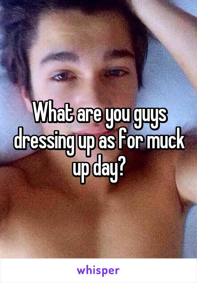 What are you guys dressing up as for muck up day?