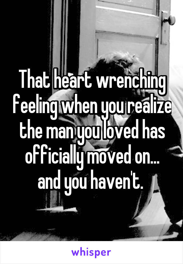 That heart wrenching feeling when you realize the man you loved has officially moved on... and you haven't.