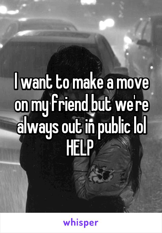 I want to make a move on my friend but we're always out in public lol HELP