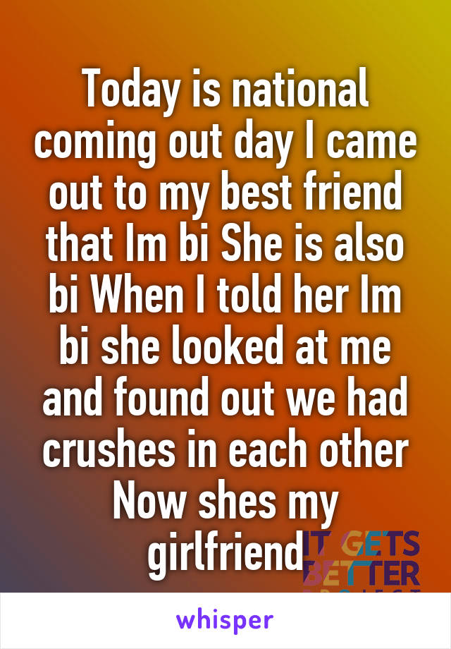 Today is national coming out day I came out to my best friend that Im bi She is also bi When I told her Im bi she looked at me and found out we had crushes in each other Now shes my girlfriend