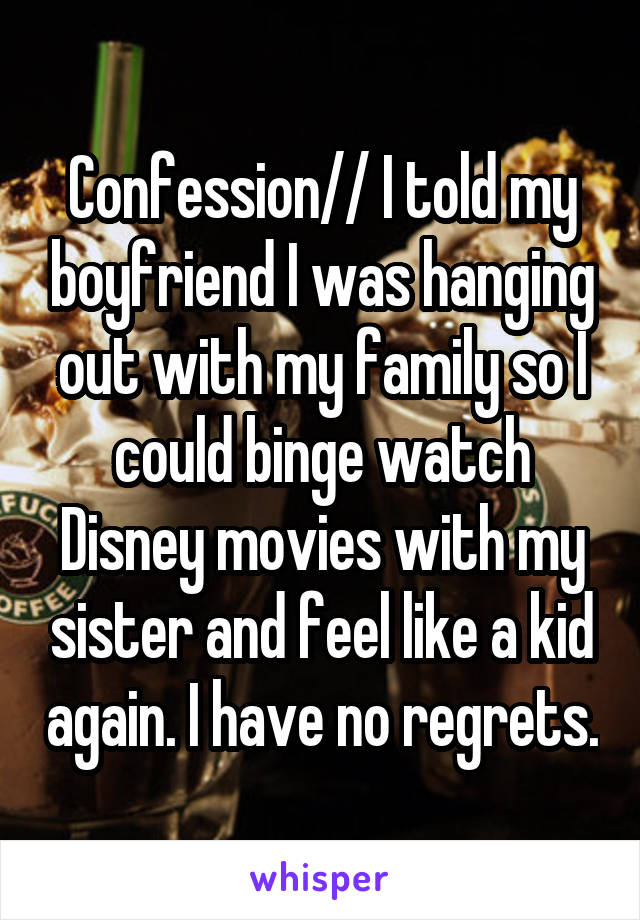 Confession// I told my boyfriend I was hanging out with my family so I could binge watch Disney movies with my sister and feel like a kid again. I have no regrets.