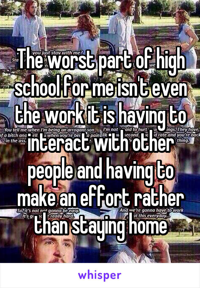 The worst part of high school for me isn't even the work it is having to interact with other people and having to make an effort rather than staying home