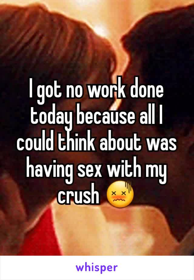 I got no work done today because all I could think about was having sex with my crush 😖