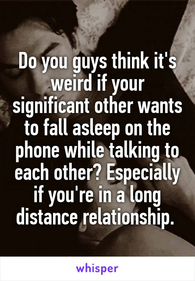 Do you guys think it's weird if your significant other wants to fall asleep on the phone while talking to each other? Especially if you're in a long distance relationship.