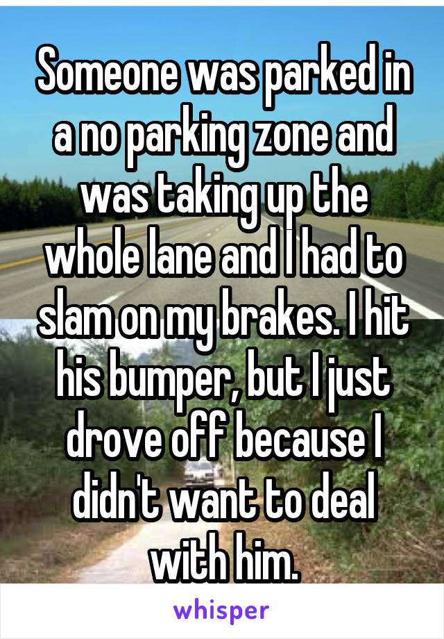 Someone was parked in a no parking zone and was taking up the whole lane and I had to slam on my brakes. I hit his bumper, but I just drove off because I didn't want to deal with him.