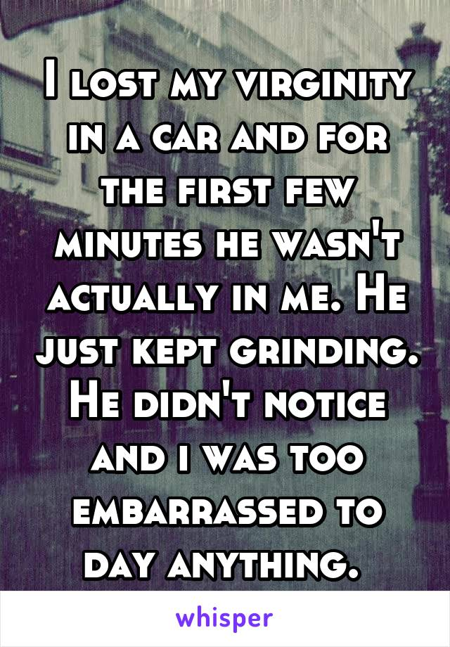 I lost my virginity in a car and for the first few minutes he wasn't actually in me. He just kept grinding. He didn't notice and i was too embarrassed to day anything.