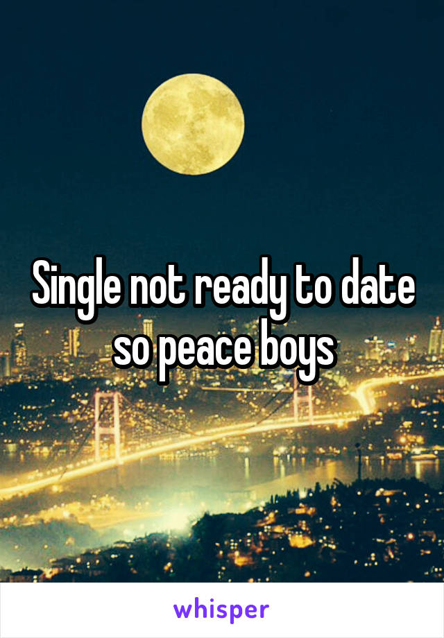 Single not ready to date so peace boys
