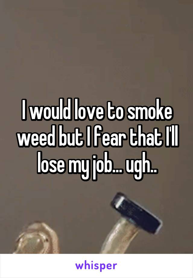 I would love to smoke weed but I fear that I'll lose my job... ugh..