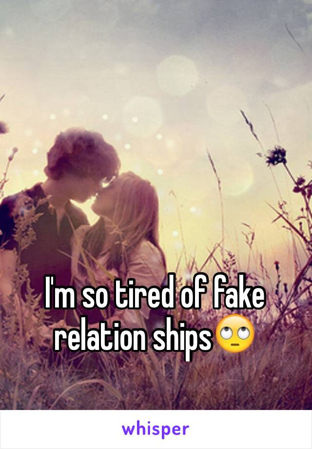I'm so tired of fake relation ships🙄