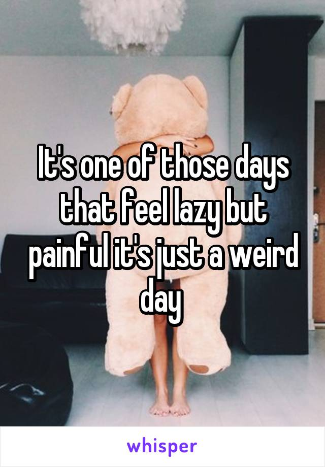 It's one of those days that feel lazy but painful it's just a weird day