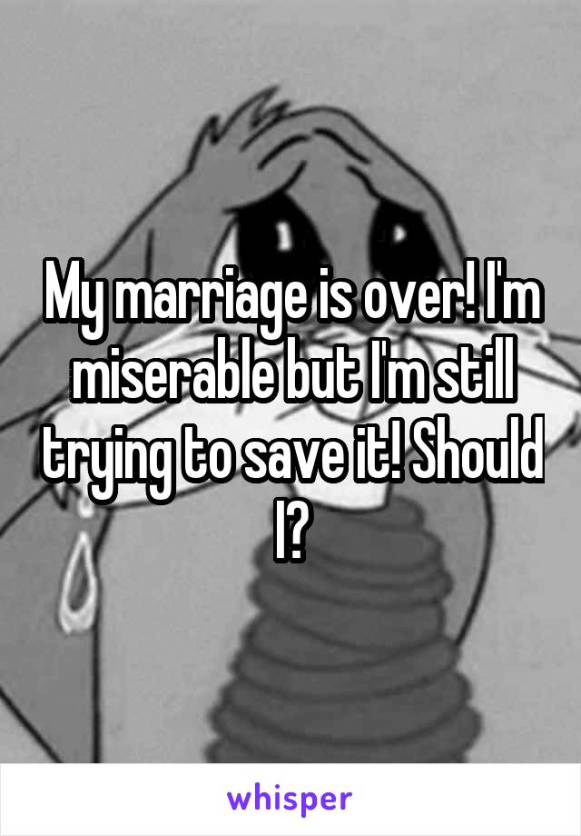 My marriage is over! I'm miserable but I'm still trying to save it! Should I?