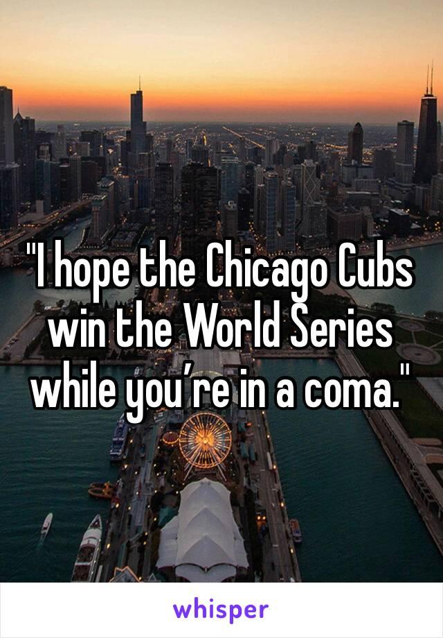 """I hope the Chicago Cubs win the World Series while you're in a coma."""