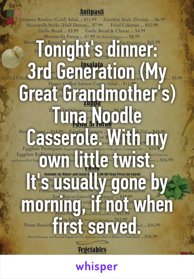 Tonight's dinner: 3rd Generation (My Great Grandmother's) Tuna Noodle Casserole. With my own little twist. It's usually gone by morning, if not when first served.