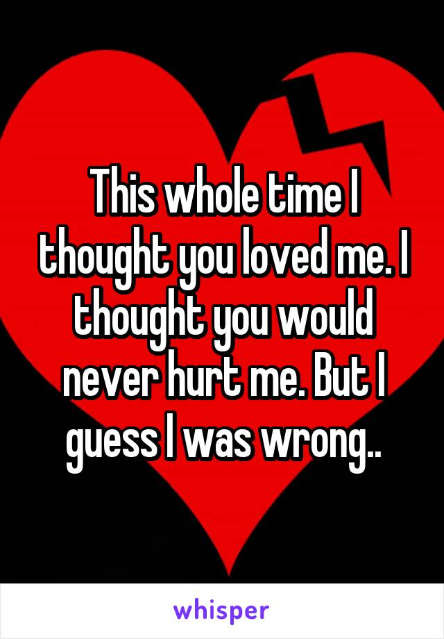 This whole time I thought you loved me. I thought you would never hurt me. But I guess I was wrong..
