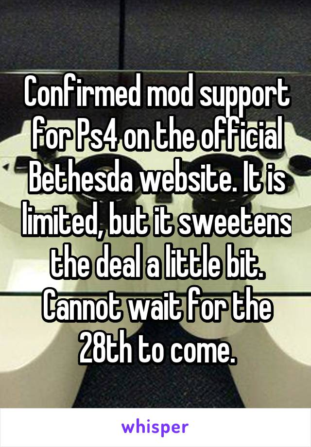 Confirmed mod support for Ps4 on the official Bethesda website. It is limited, but it sweetens the deal a little bit. Cannot wait for the 28th to come.