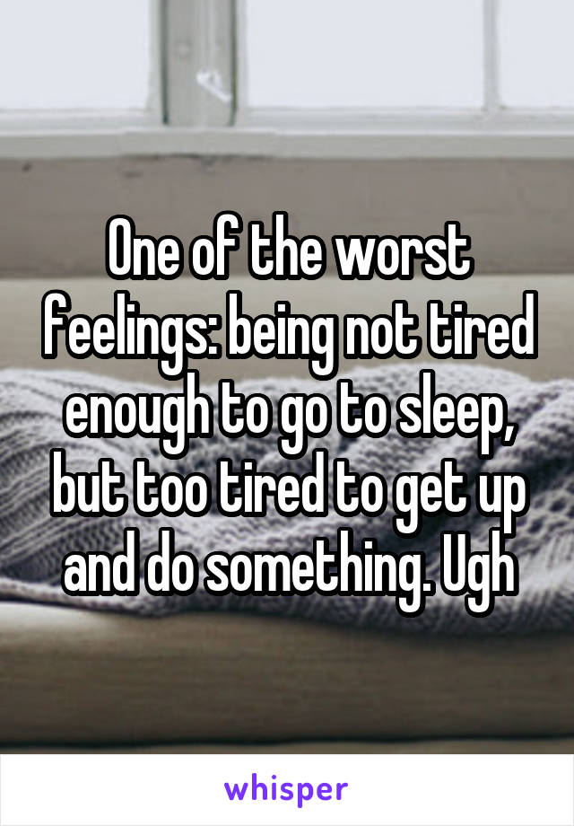 One of the worst feelings: being not tired enough to go to sleep, but too tired to get up and do something. Ugh