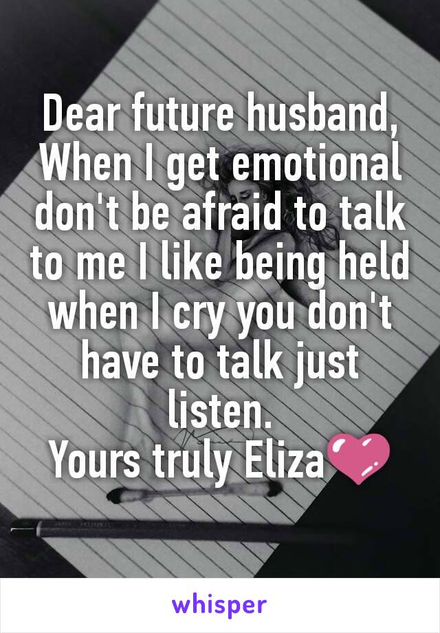 Dear future husband, When I get emotional don't be afraid to talk to me I like being held when I cry you don't have to talk just listen. Yours truly Eliza💜