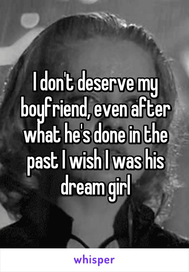 I don't deserve my boyfriend, even after what he's done in the past I wish I was his dream girl
