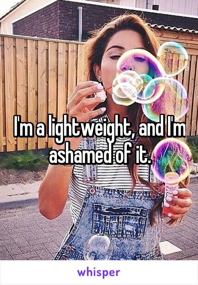 I'm a lightweight, and I'm ashamed of it.
