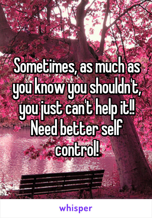 Sometimes, as much as you know you shouldn't, you just can't help it!! Need better self control!