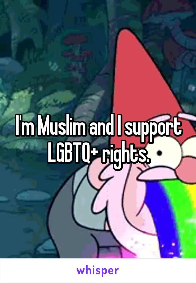 I'm Muslim and I support LGBTQ+ rights.
