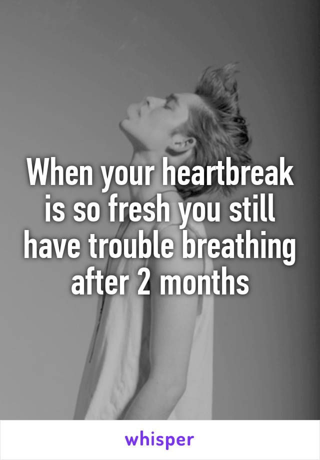 When your heartbreak is so fresh you still have trouble breathing after 2 months