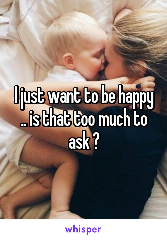 I just want to be happy .. is that too much to ask ?