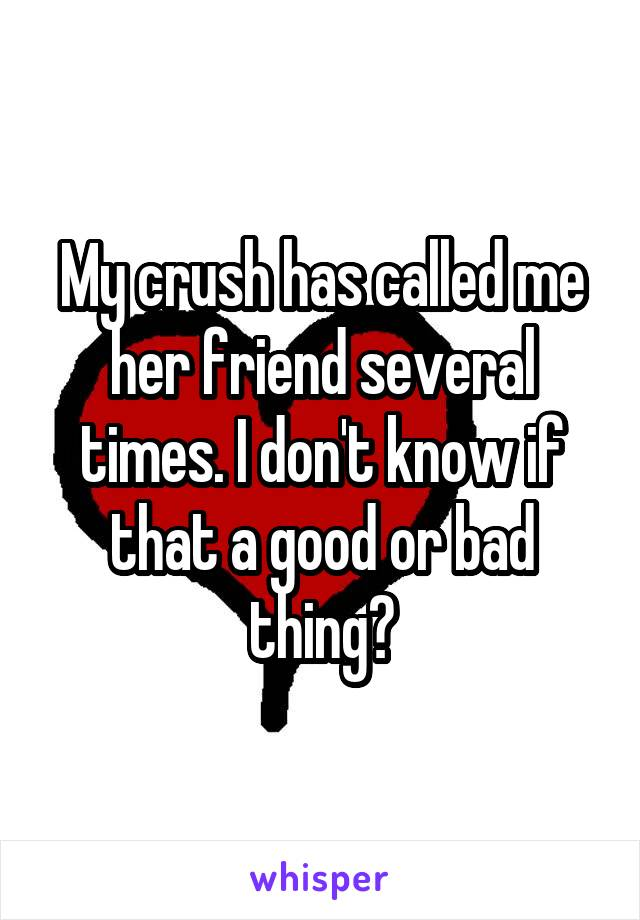 My crush has called me her friend several times. I don't know if that a good or bad thing?