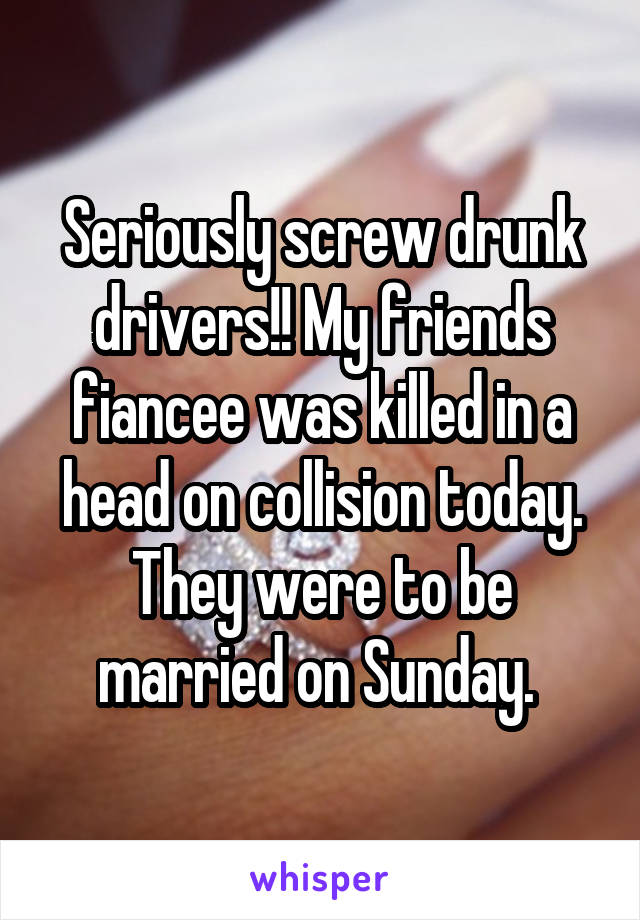 Seriously screw drunk drivers!! My friends fiancee was killed in a head on collision today. They were to be married on Sunday.