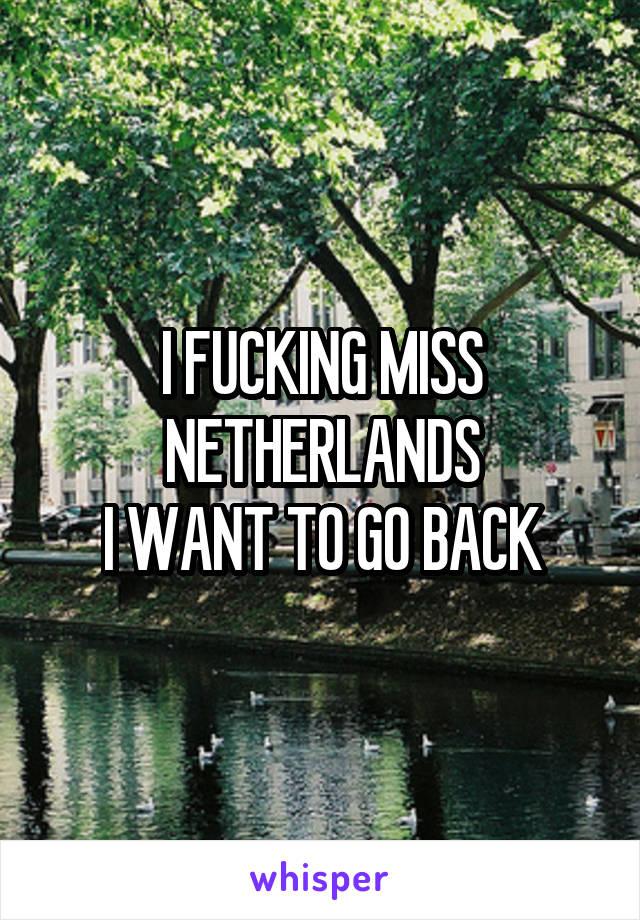 I FUCKING MISS NETHERLANDS I WANT TO GO BACK