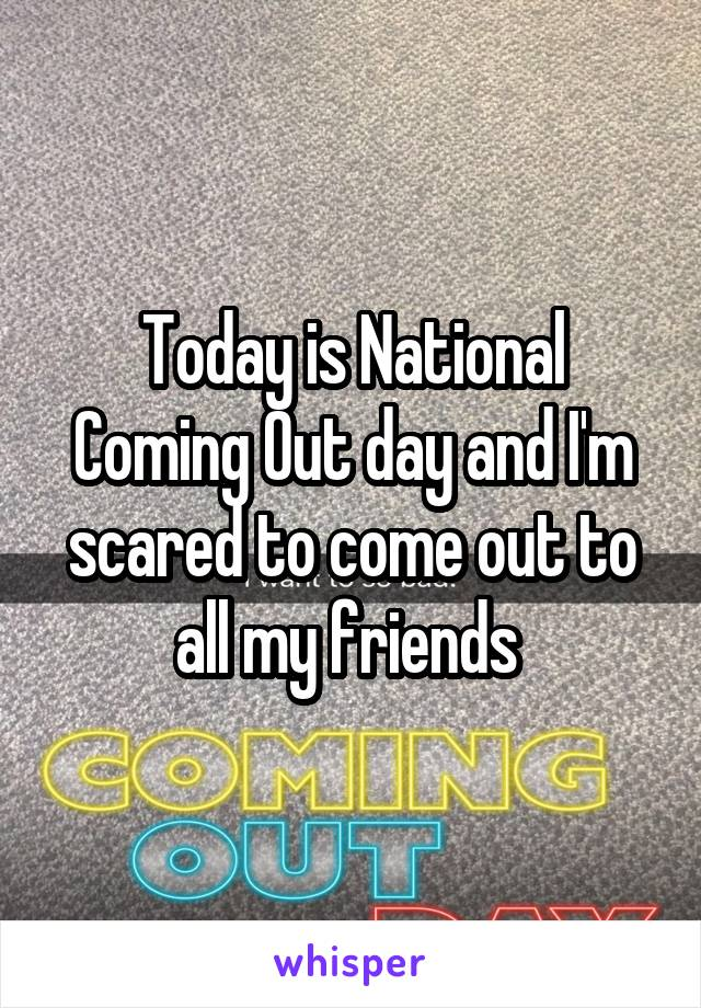 Today is National Coming Out day and I'm scared to come out to all my friends
