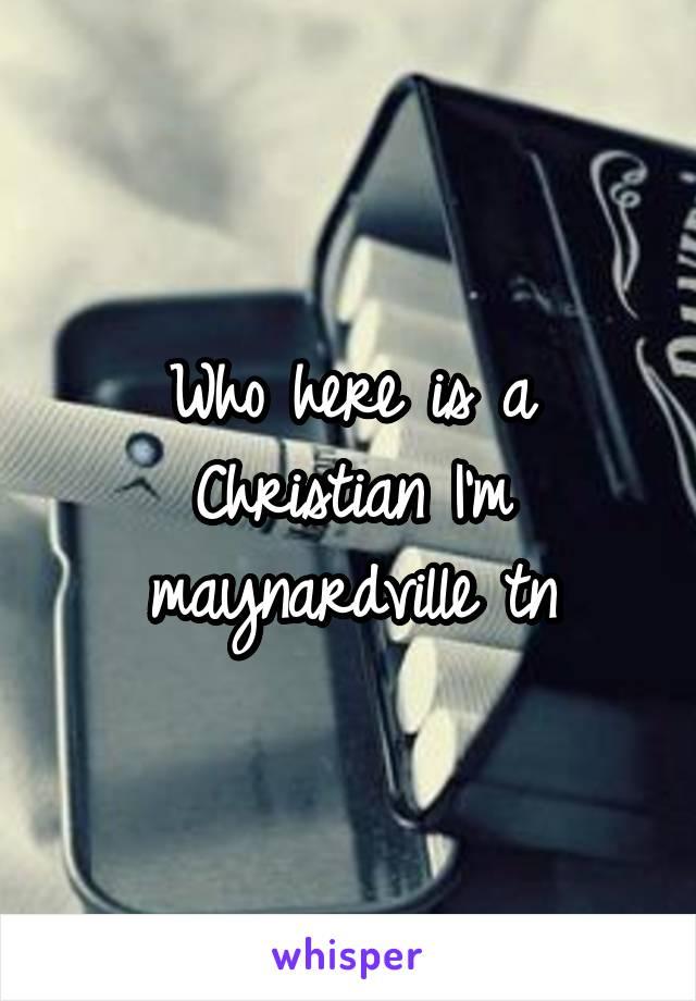 Who here is a Christian I'm maynardville tn