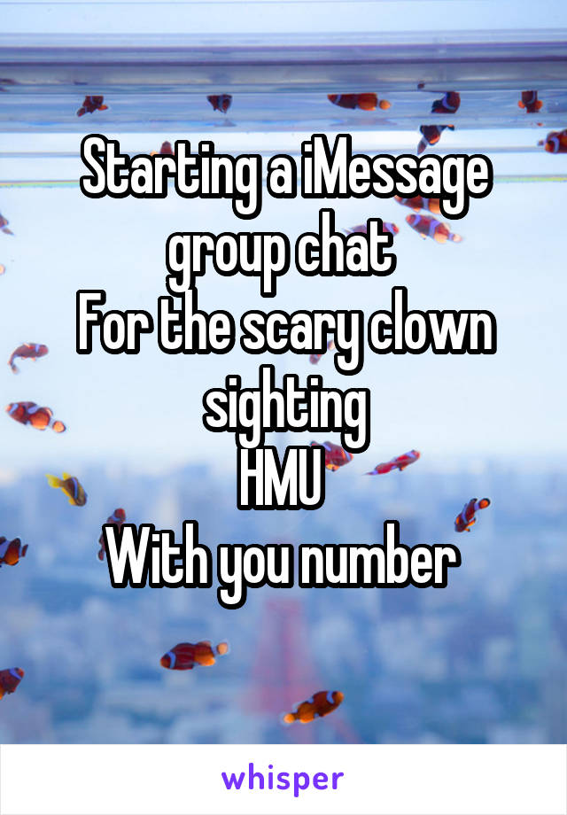 Starting a iMessage group chat  For the scary clown sighting HMU  With you number
