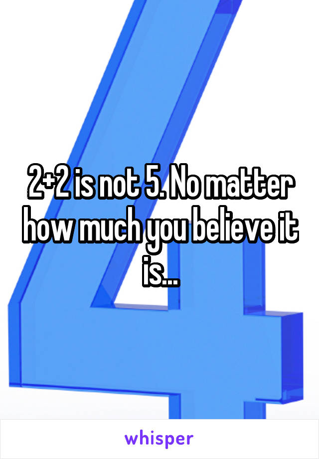 2+2 is not 5. No matter how much you believe it is...