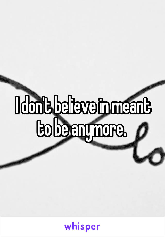 I don't believe in meant to be anymore.
