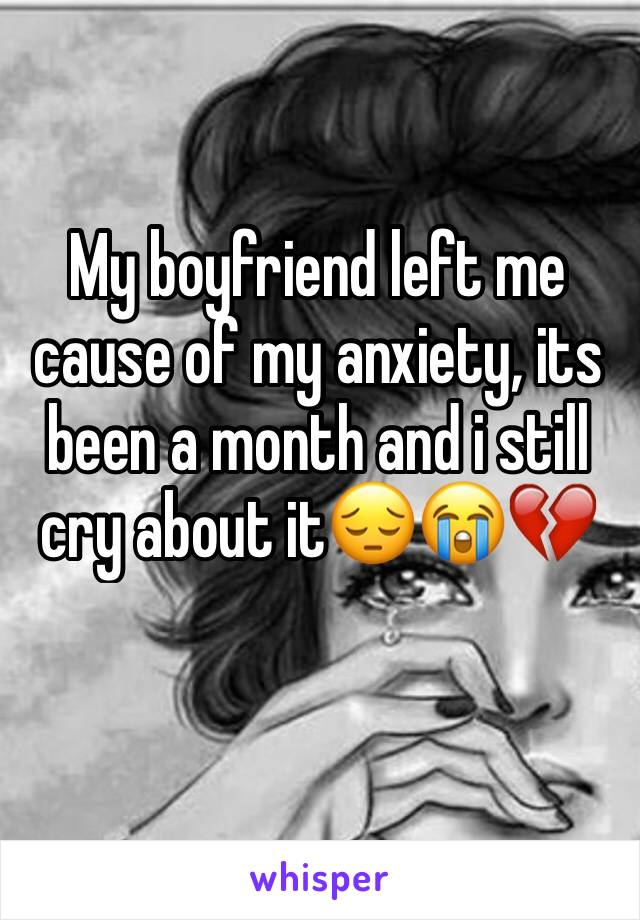 My boyfriend left me cause of my anxiety, its been a month and i still cry about it😔😭💔
