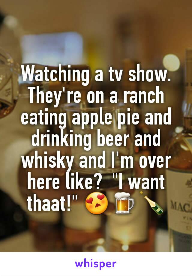 """Watching a tv show.  They're on a ranch eating apple pie and drinking beer and whisky and I'm over here like?  """"I want thaat!"""" 😍🍺🍾"""