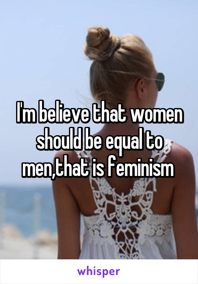 I'm believe that women should be equal to men,that is feminism