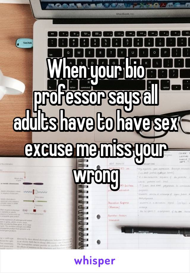 When your bio professor says all adults have to have sex excuse me miss your wrong