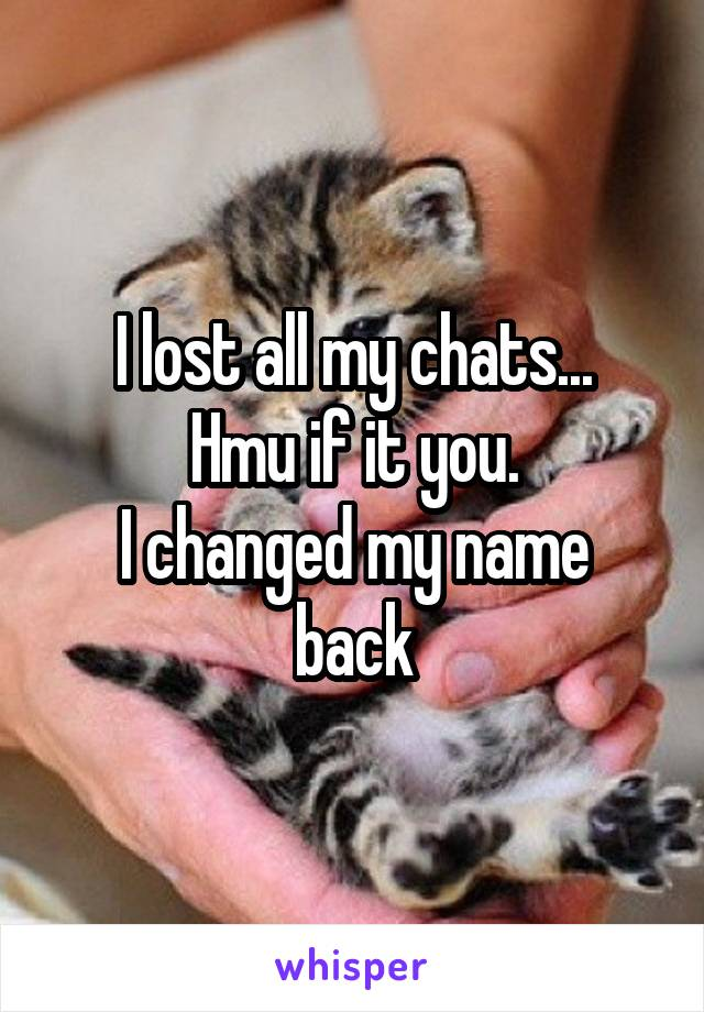 I lost all my chats... Hmu if it you. I changed my name back