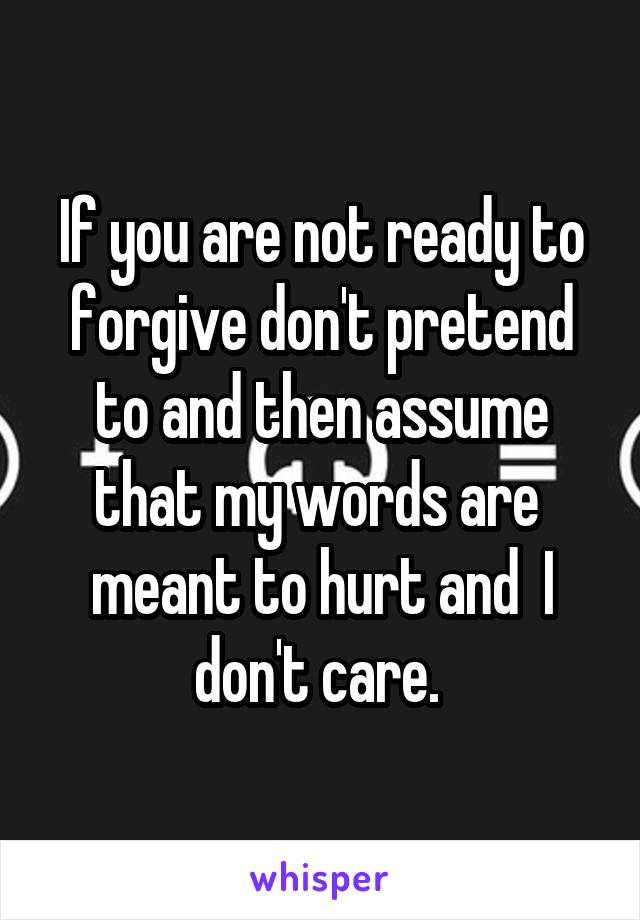 If you are not ready to forgive don't pretend to and then assume that my words are  meant to hurt and  I don't care.