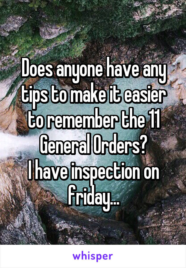 Does anyone have any tips to make it easier to remember the 11 General Orders? I have inspection on friday...