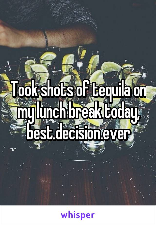 Took shots of tequila on my lunch break today, best.decision.ever